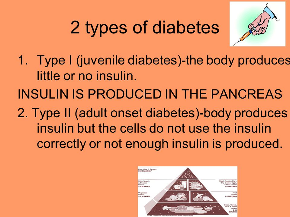 2 types of diabetes 1.Type I (juvenile diabetes)-the body produces little or no insulin. INSULIN IS PRODUCED IN THE PANCREAS 2. Type II (adult onset d