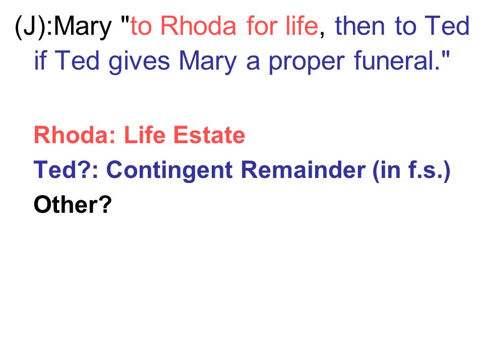 (J): Mary to Rhoda for life, then to Ted if Ted gives Mary a proper funeral. Rhoda: Life Estate Ted