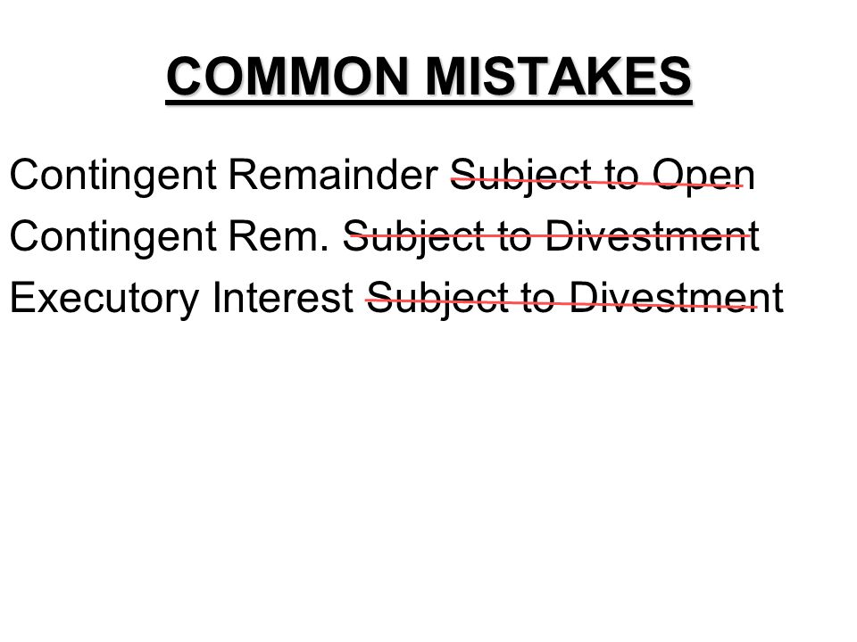 COMMON MISTAKES Contingent Remainder Subject to Open Contingent Remainder Subject to Divestment Executory Interest Subject to Divestment