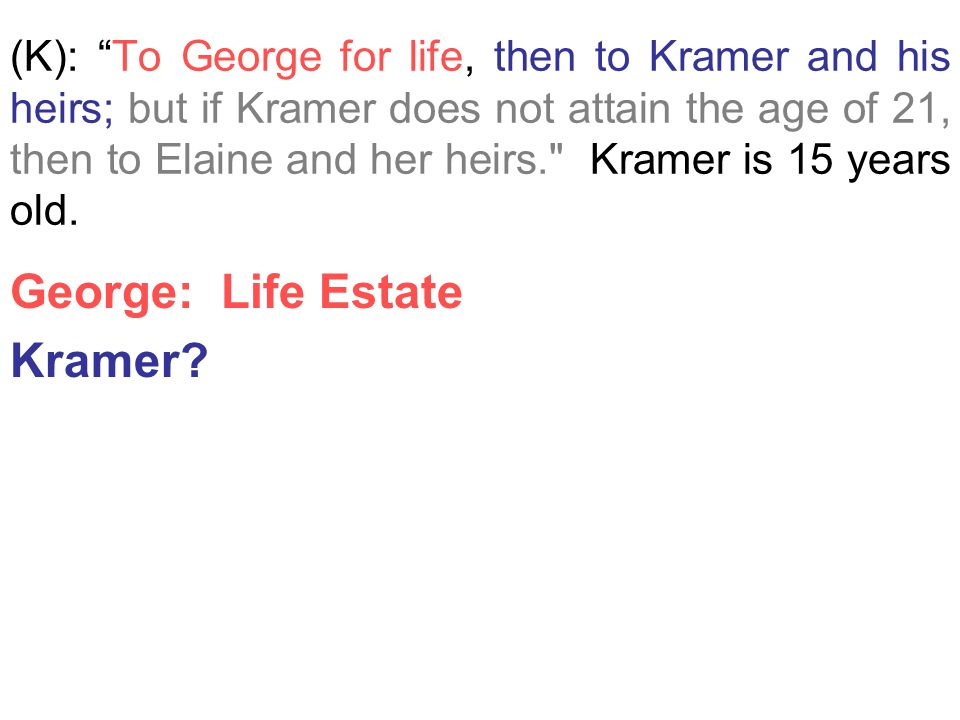 "(K): ""To George for life, then to Kramer and his heirs; but if Kramer does not attain the age of 21, then to Elaine and her heirs."