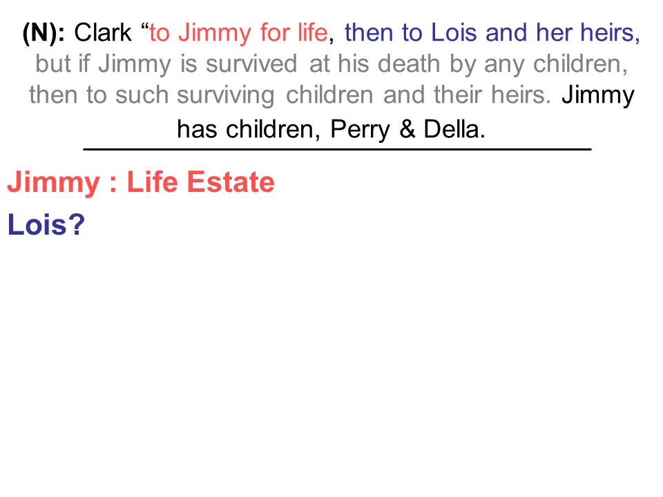 "(N): Clark ""to Jimmy for life, then to Lois and her heirs, but if Jimmy is survived at his death by any children, then to such surviving children and"