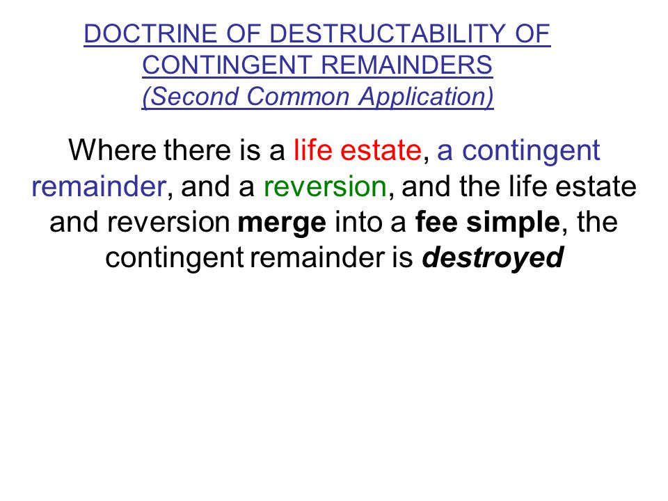 DOCTRINE OF DESTRUCTABILITY OF CONTINGENT REMAINDERS (Second Common Application) Where there is a life estate, a contingent remainder, and a reversion, and the life estate and reversion merge into a fee simple, the contingent remainder is destroyed