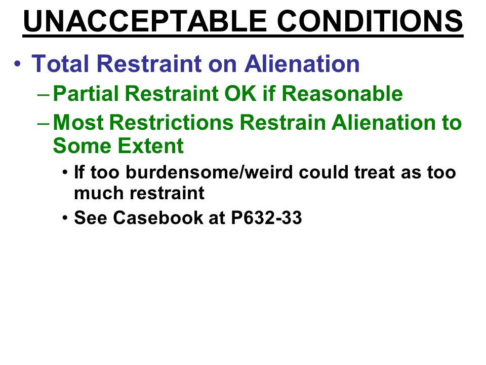 UNACCEPTABLE CONDITIONS Total Restraint on Alienation –Partial Restraint OK if Reasonable Casebook says only if Promissory (P625) Other sources say so