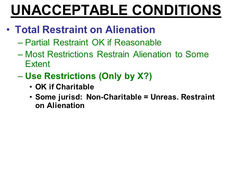 UNACCEPTABLE CONDITIONS Total Restraint on Alienation –Partial Restraint OK if Reasonable –Most Restrictions Restrain Alienation to Some Extent If too