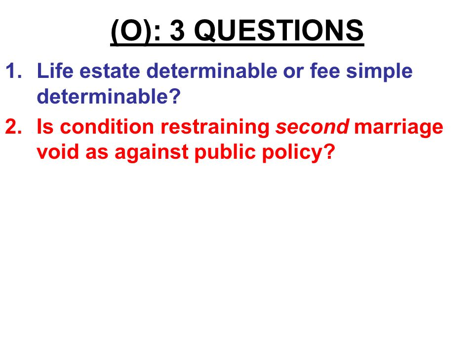 "(O): 3 QUESTIONS 1.""To my wife Edith, for her use & benefit, so long as she remains unmarried."" Life estate determinable or fee simple determinable?"