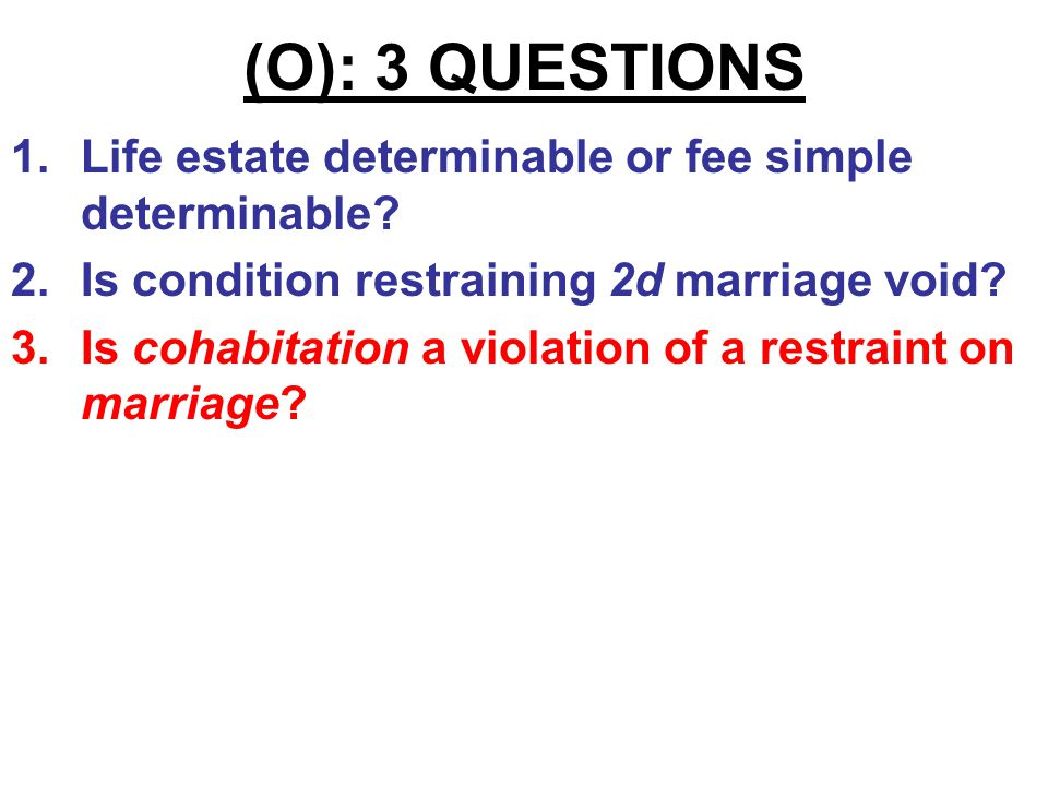 (O): 3 QUESTIONS 1.Life estate determinable or fee simple determinable? 2.Is condition restraining second marriage void as against public policy?