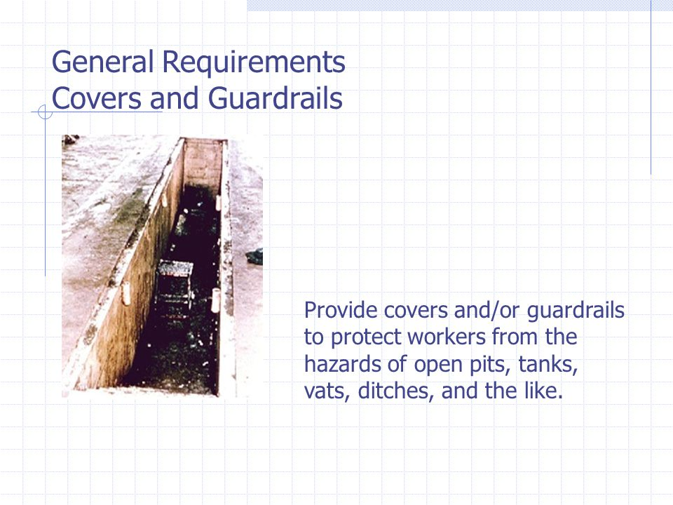 General Requirements Covers and Guardrails Provide covers and/or guardrails to protect workers from the hazards of open pits, tanks, vats, ditches, and the like.