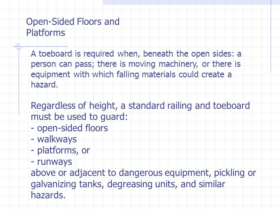 Open-Sided Floors and Platforms A toeboard is required when, beneath the open sides: a person can pass; there is moving machinery, or there is equipment with which falling materials could create a hazard.