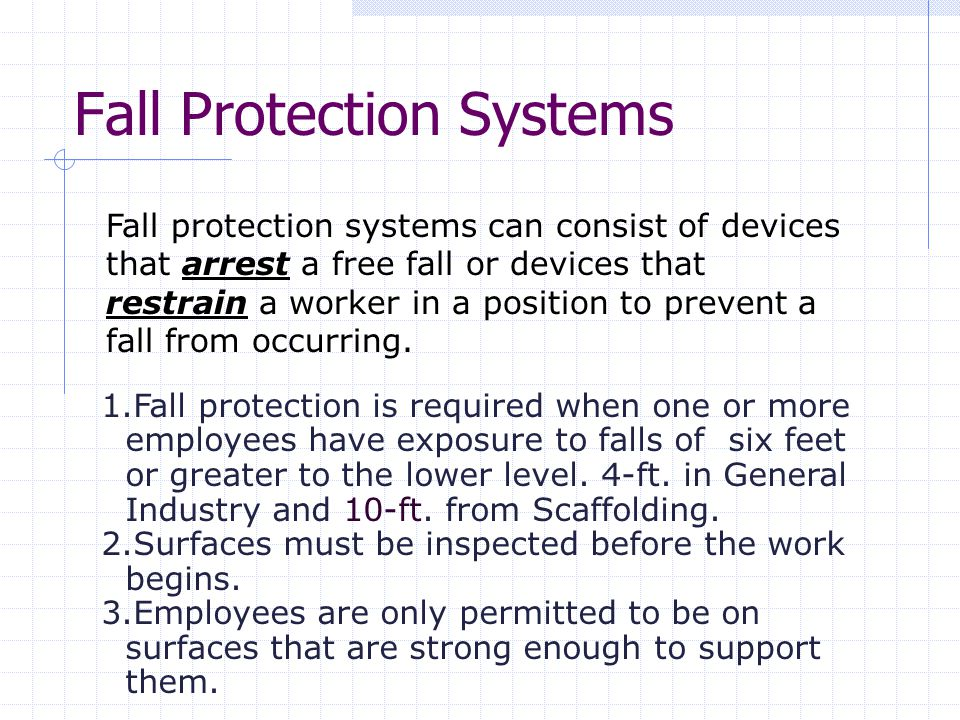 Fall Protection Systems Fall protection systems can consist of devices that arrest a free fall or devices that restrain a worker in a position to prevent a fall from occurring.