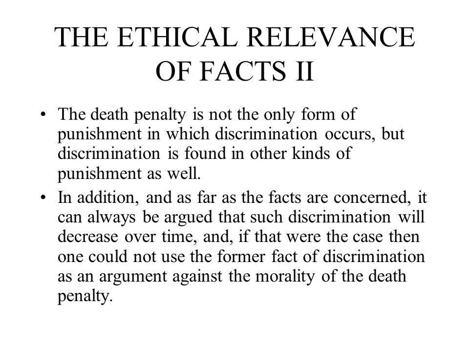 THE ETHICAL RELEVANCE OF FACTS III Bedau says that the important point when we consider facts which concern the death penalty is that the empirical evidence is not the major factor in explaining why settling disputes over matters of fact cannot settle the larger controversy about the death penalty itself. Rather, the larger controversy concerns the morality of the death penalty.