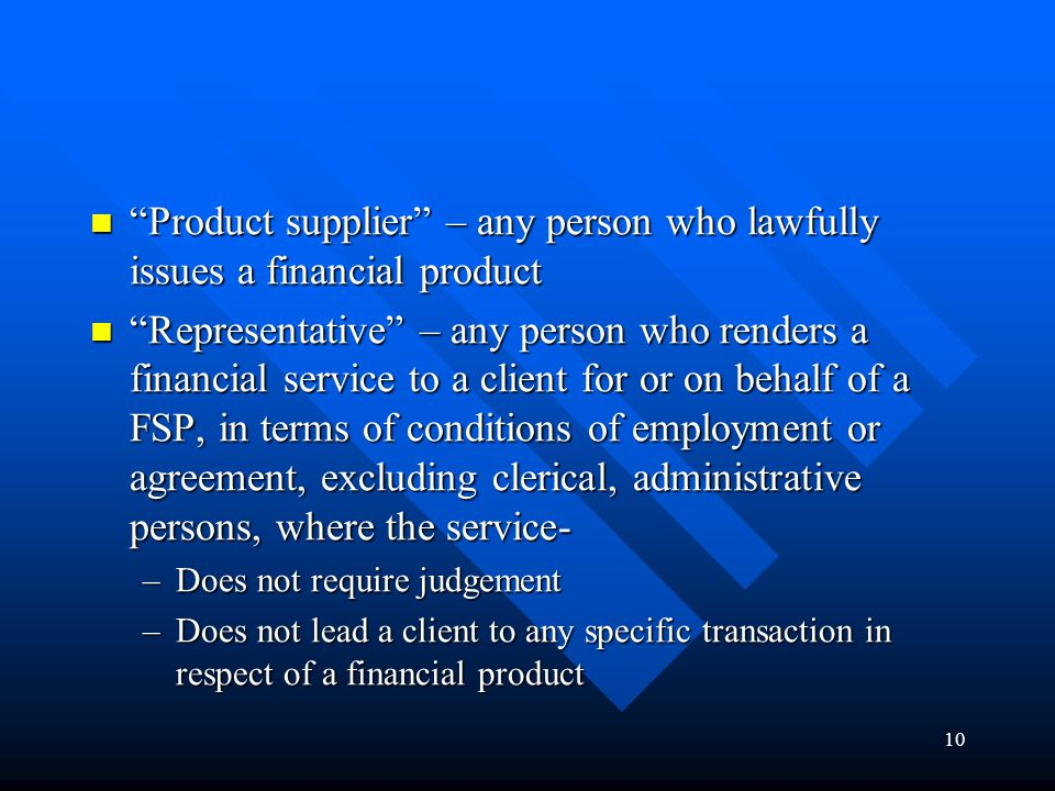 10 Product supplier – any person who lawfully issues a financial product Product supplier – any person who lawfully issues a financial product Representative – any person who renders a financial service to a client for or on behalf of a FSP, in terms of conditions of employment or agreement, excluding clerical, administrative persons, where the service- Representative – any person who renders a financial service to a client for or on behalf of a FSP, in terms of conditions of employment or agreement, excluding clerical, administrative persons, where the service- –Does not require judgement –Does not lead a client to any specific transaction in respect of a financial product