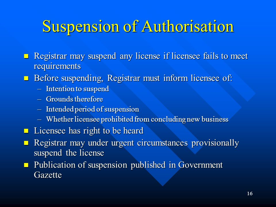 16 Suspension of Authorisation Registrar may suspend any license if licensee fails to meet requirements Registrar may suspend any license if licensee fails to meet requirements Before suspending, Registrar must inform licensee of: Before suspending, Registrar must inform licensee of: –Intention to suspend –Grounds therefore –Intended period of suspension –Whether licensee prohibited from concluding new business Licensee has right to be heard Licensee has right to be heard Registrar may under urgent circumstances provisionally suspend the license Registrar may under urgent circumstances provisionally suspend the license Publication of suspension published in Government Gazette Publication of suspension published in Government Gazette