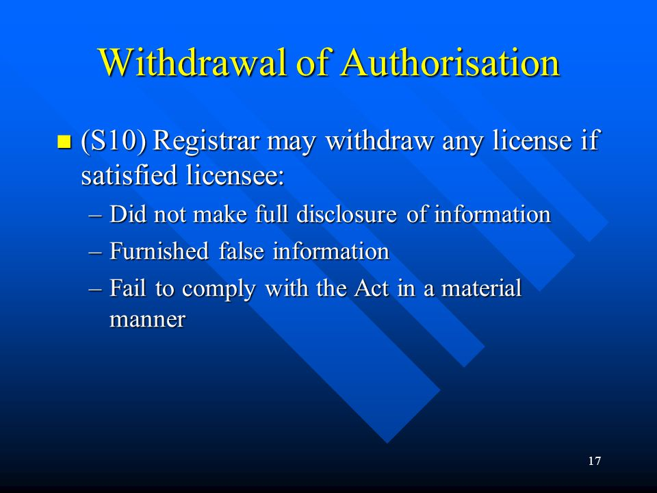17 Withdrawal of Authorisation (S10) Registrar may withdraw any license if satisfied licensee: (S10) Registrar may withdraw any license if satisfied l