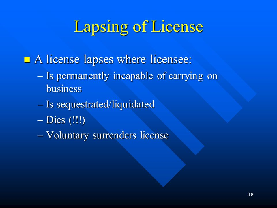 18 Lapsing of License A license lapses where licensee: A license lapses where licensee: –Is permanently incapable of carrying on business –Is sequestrated/liquidated –Dies (!!!) –Voluntary surrenders license