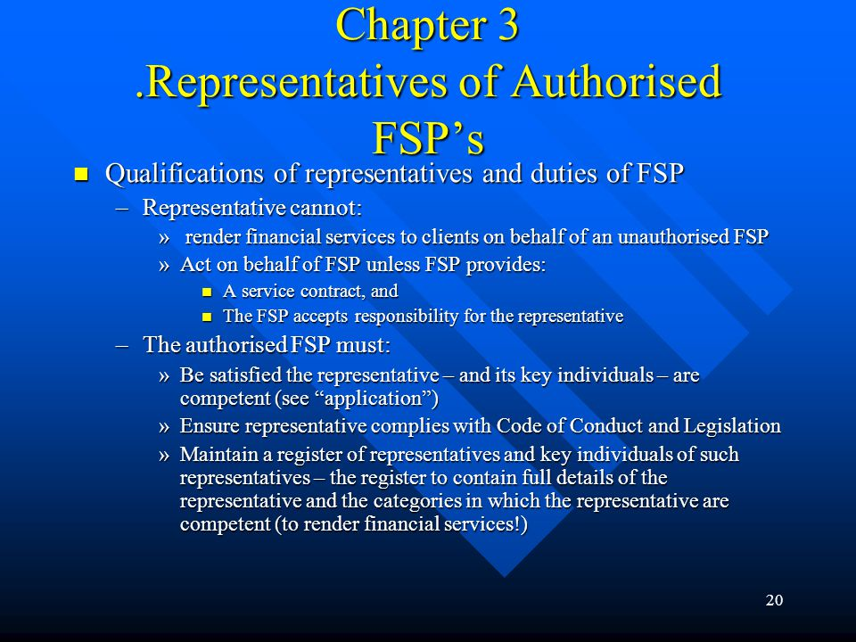 20 Chapter 3.Representatives of Authorised FSP's Qualifications of representatives and duties of FSP Qualifications of representatives and duties of FSP –Representative cannot: » render financial services to clients on behalf of an unauthorised FSP »Act on behalf of FSP unless FSP provides: A service contract, and A service contract, and The FSP accepts responsibility for the representative The FSP accepts responsibility for the representative –The authorised FSP must: »Be satisfied the representative – and its key individuals – are competent (see application ) »Ensure representative complies with Code of Conduct and Legislation »Maintain a register of representatives and key individuals of such representatives – the register to contain full details of the representative and the categories in which the representative are competent (to render financial services!)