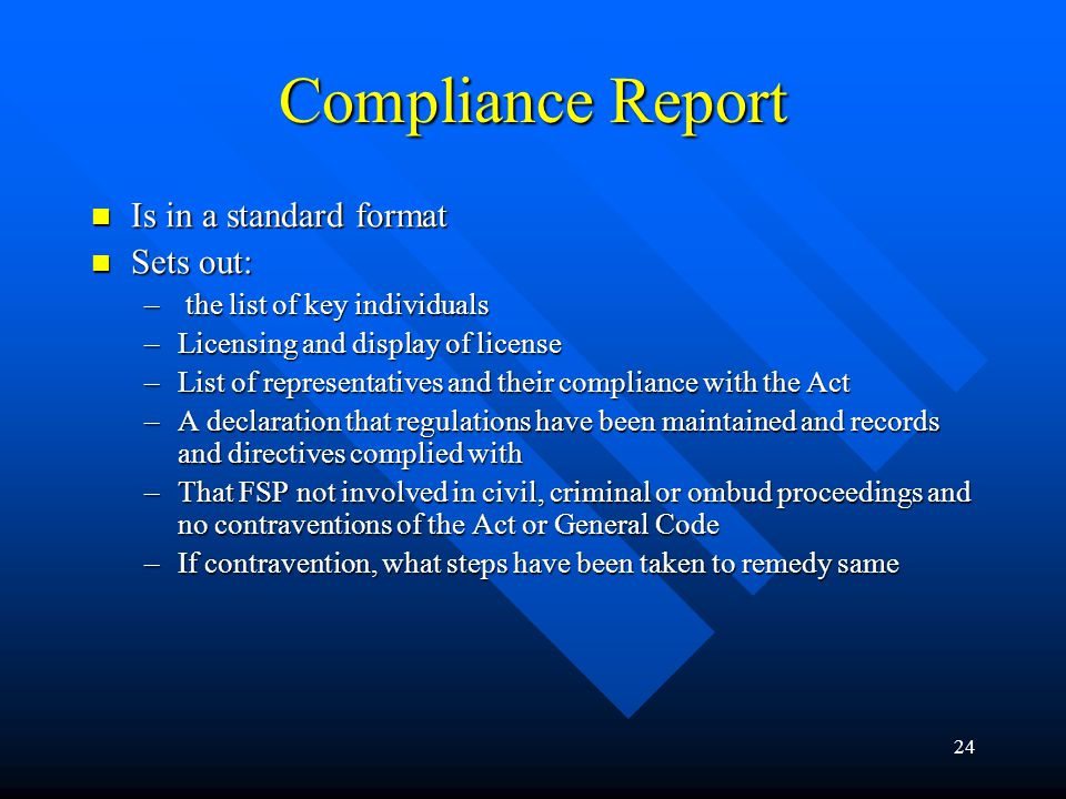 24 Compliance Report Is in a standard format Is in a standard format Sets out: Sets out: – the list of key individuals –Licensing and display of license –List of representatives and their compliance with the Act –A declaration that regulations have been maintained and records and directives complied with –That FSP not involved in civil, criminal or ombud proceedings and no contraventions of the Act or General Code –If contravention, what steps have been taken to remedy same