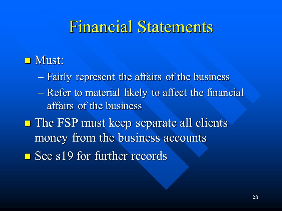 28 Financial Statements Must: Must: –Fairly represent the affairs of the business –Refer to material likely to affect the financial affairs of the bus