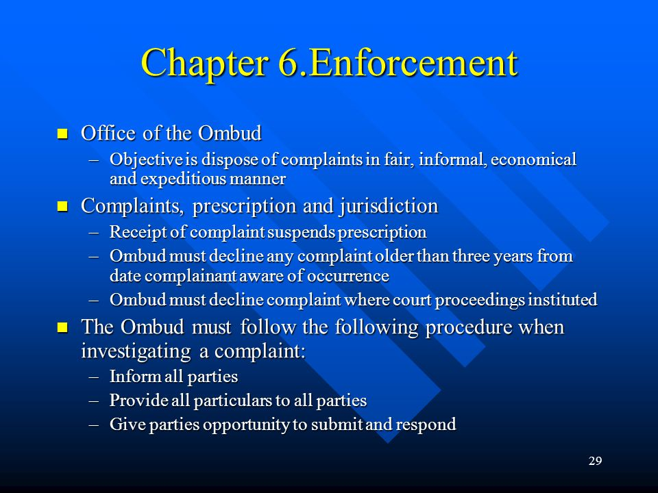 29 Chapter 6.Enforcement Office of the Ombud Office of the Ombud –Objective is dispose of complaints in fair, informal, economical and expeditious man