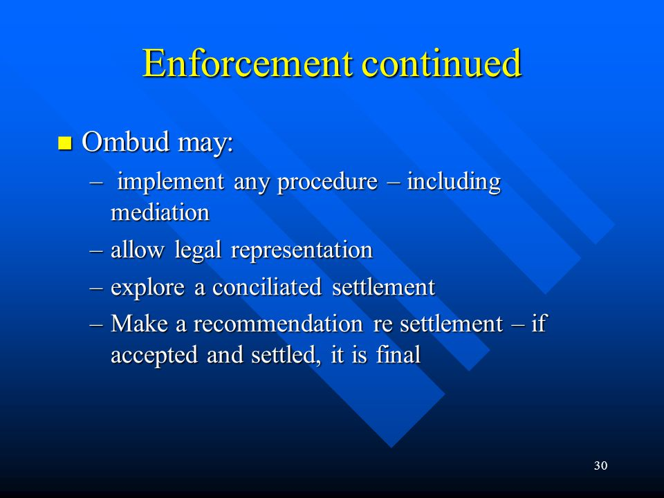 30 Ombud may: Ombud may: – implement any procedure – including mediation –allow legal representation –explore a conciliated settlement –Make a recommendation re settlement – if accepted and settled, it is final Enforcement continued