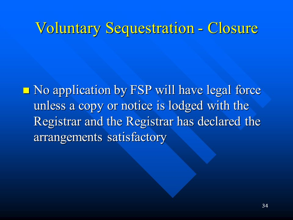 34 Voluntary Sequestration - Closure No application by FSP will have legal force unless a copy or notice is lodged with the Registrar and the Registrar has declared the arrangements satisfactory No application by FSP will have legal force unless a copy or notice is lodged with the Registrar and the Registrar has declared the arrangements satisfactory