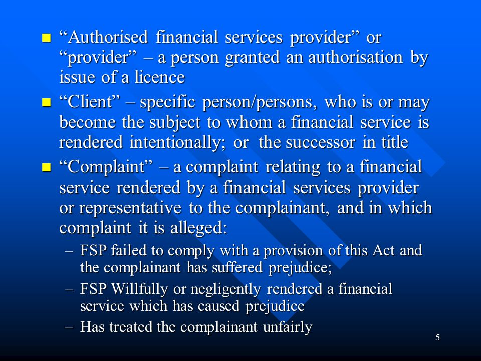 5 Authorised financial services provider or provider – a person granted an authorisation by issue of a licence Authorised financial services provider or provider – a person granted an authorisation by issue of a licence Client – specific person/persons, who is or may become the subject to whom a financial service is rendered intentionally; or the successor in title Client – specific person/persons, who is or may become the subject to whom a financial service is rendered intentionally; or the successor in title Complaint – a complaint relating to a financial service rendered by a financial services provider or representative to the complainant, and in which complaint it is alleged: Complaint – a complaint relating to a financial service rendered by a financial services provider or representative to the complainant, and in which complaint it is alleged: –FSP failed to comply with a provision of this Act and the complainant has suffered prejudice; –FSP Willfully or negligently rendered a financial service which has caused prejudice –Has treated the complainant unfairly