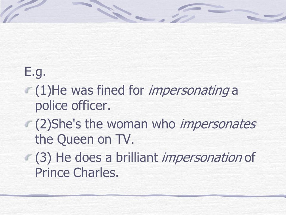 E.g. (1)He was fined for impersonating a police officer. (2)She's the woman who impersonates the Queen on TV. (3) He does a brilliant impersonation of