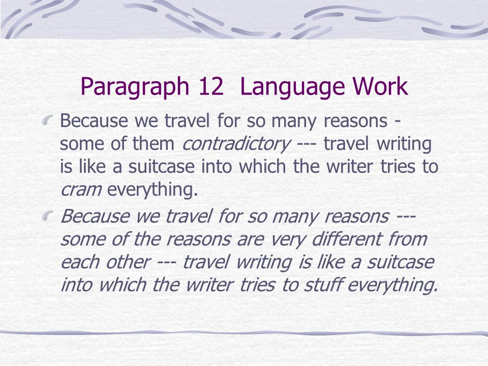 Paragraph 12 Language Work Because we travel for so many reasons - some of them contradictory --- travel writing is like a suitcase into which the wri
