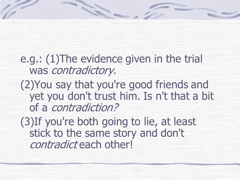 e.g.: (1)The evidence given in the trial was contradictory. (2)You say that you're good friends and yet you don't trust him. Is n't that a bit of a co