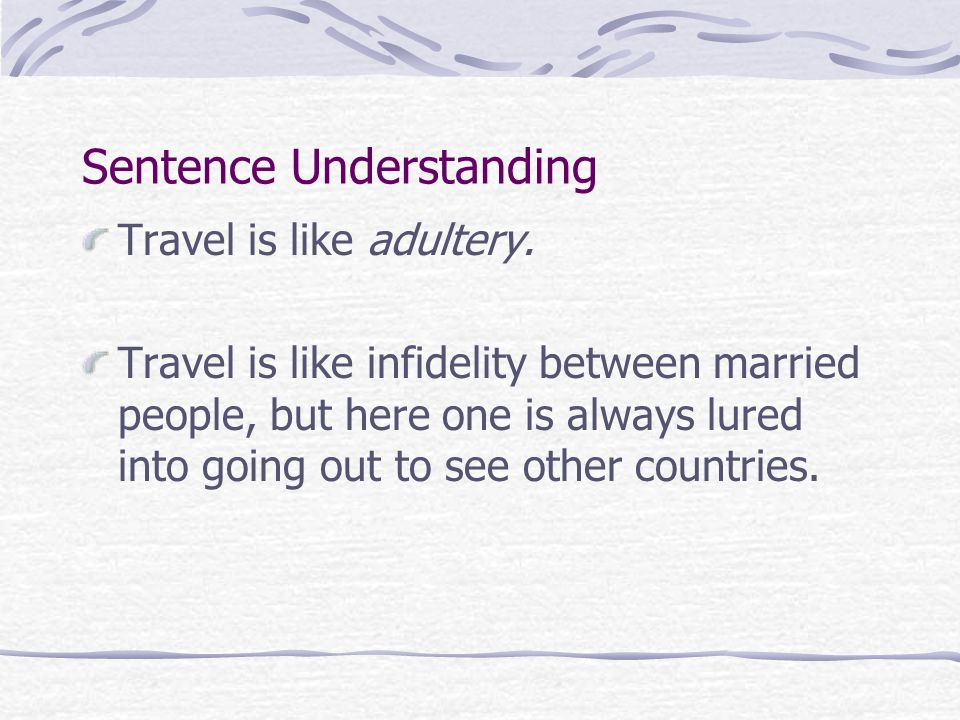 Sentence Understanding Travel is like adultery. Travel is like infidelity between married people, but here one is always lured into going out to see o