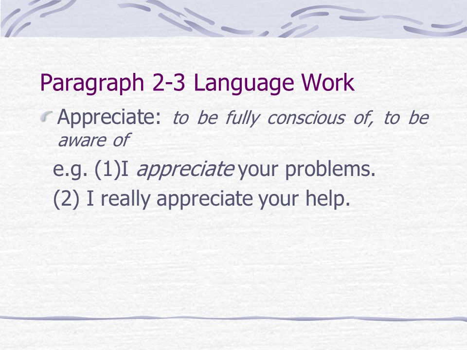 Paragraph 2-3 Language Work Appreciate: to be fully conscious of, to be aware of e.g. (1)I appreciate your problems. (2) I really appreciate your help