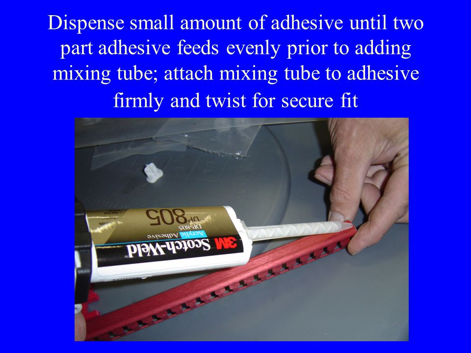 Dispense small amount of adhesive until two part adhesive feeds evenly prior to adding mixing tube; attach mixing tube to adhesive firmly and twist for secure fit