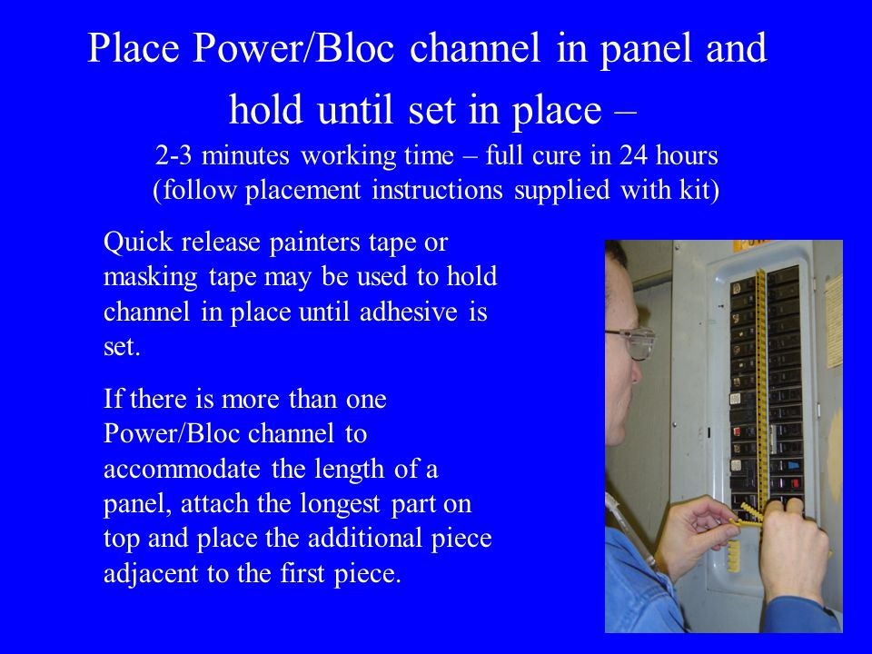 Place Power/Bloc channel in panel and hold until set in place – 2-3 minutes working time – full cure in 24 hours (follow placement instructions supplied with kit) Quick release painters tape or masking tape may be used to hold channel in place until adhesive is set.