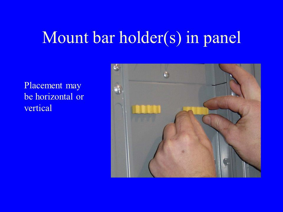Mount bar holder(s) in panel Placement may be horizontal or vertical