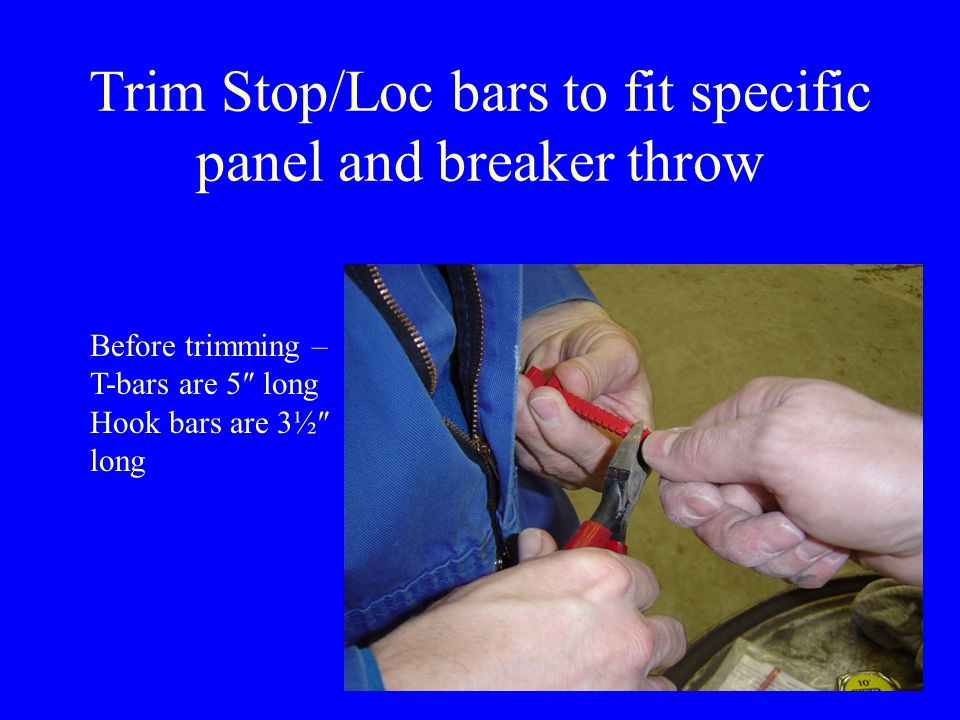 Trim Stop/Loc bars to fit specific panel and breaker throw Before trimming – T-bars are 5″ long Hook bars are 3½″ long