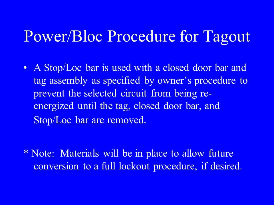 Power/Bloc Procedure for Tagout A Stop/Loc bar is used with a closed door bar and tag assembly as specified by owner's procedure to prevent the selected circuit from being re- energized until the tag, closed door bar, and Stop/Loc bar are removed.