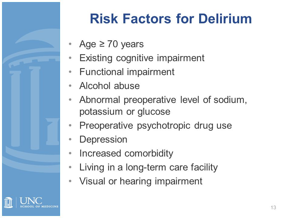 13 Risk Factors for Delirium Age ≥ 70 years Existing cognitive impairment Functional impairment Alcohol abuse Abnormal preoperative level of sodium, potassium or glucose Preoperative psychotropic drug use Depression Increased comorbidity Living in a long-term care facility Visual or hearing impairment
