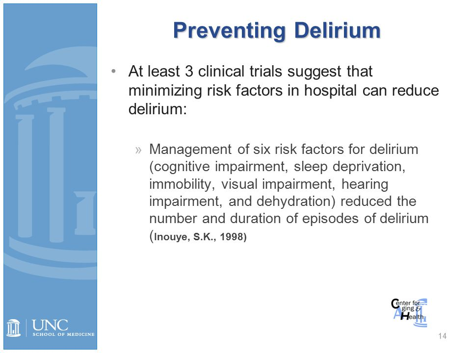 Preventing Delirium At least 3 clinical trials suggest that minimizing risk factors in hospital can reduce delirium: »Management of six risk factors for delirium (cognitive impairment, sleep deprivation, immobility, visual impairment, hearing impairment, and dehydration) reduced the number and duration of episodes of delirium ( Inouye, S.K., 1998) Inouye 1999, Marcantonio 2001, Millsen 2001 14