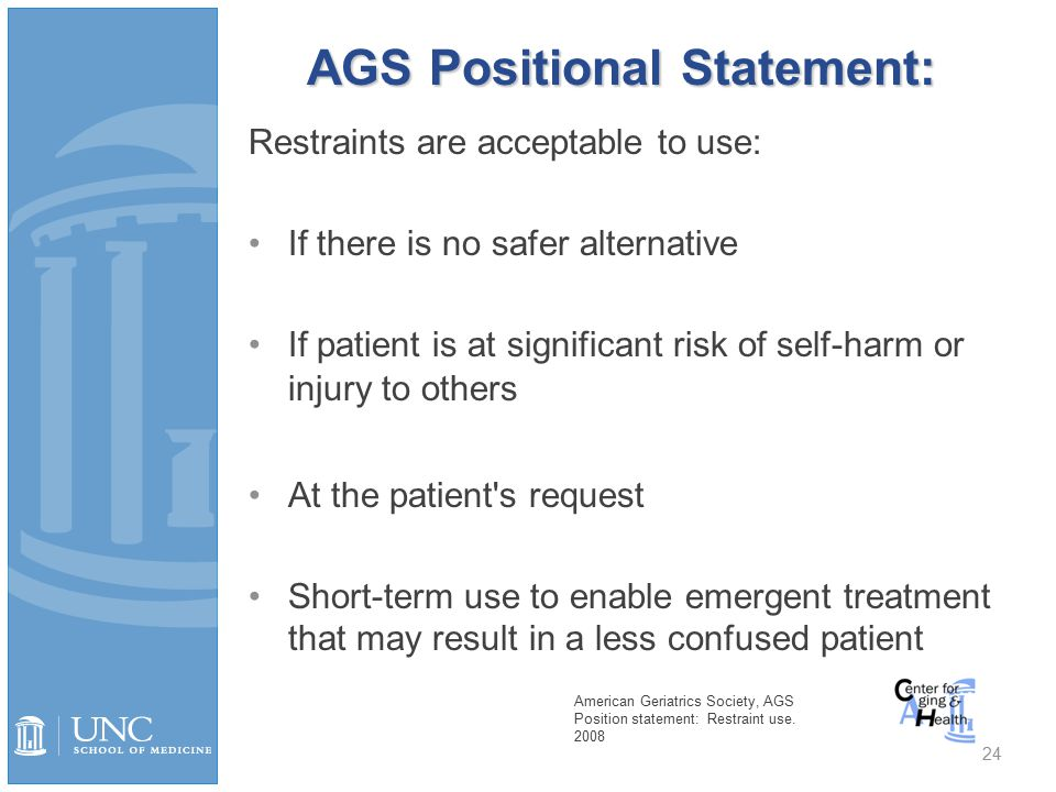 AGS Positional Statement: Restraints are acceptable to use: If there is no safer alternative If patient is at significant risk of self-harm or injury to others At the patient s request Short-term use to enable emergent treatment that may result in a less confused patient 24 American Geriatrics Society, AGS Position statement: Restraint use.