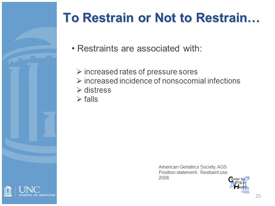 To Restrain or Not to Restrain… 25 Restraints are associated with:  increased rates of pressure sores  increased incidence of nonsocomial infections  distress  falls American Geriatrics Society, AGS Position statement: Restraint use.