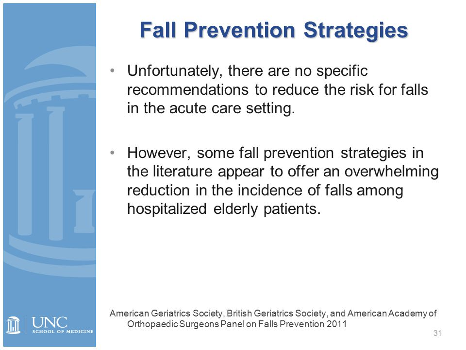 Fall Prevention Strategies Unfortunately, there are no specific recommendations to reduce the risk for falls in the acute care setting.