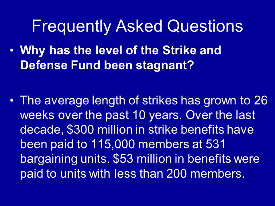 Frequently Asked Questions Why has the level of the Strike and Defense Fund been stagnant? The average length of strikes has grown to 26 weeks over th