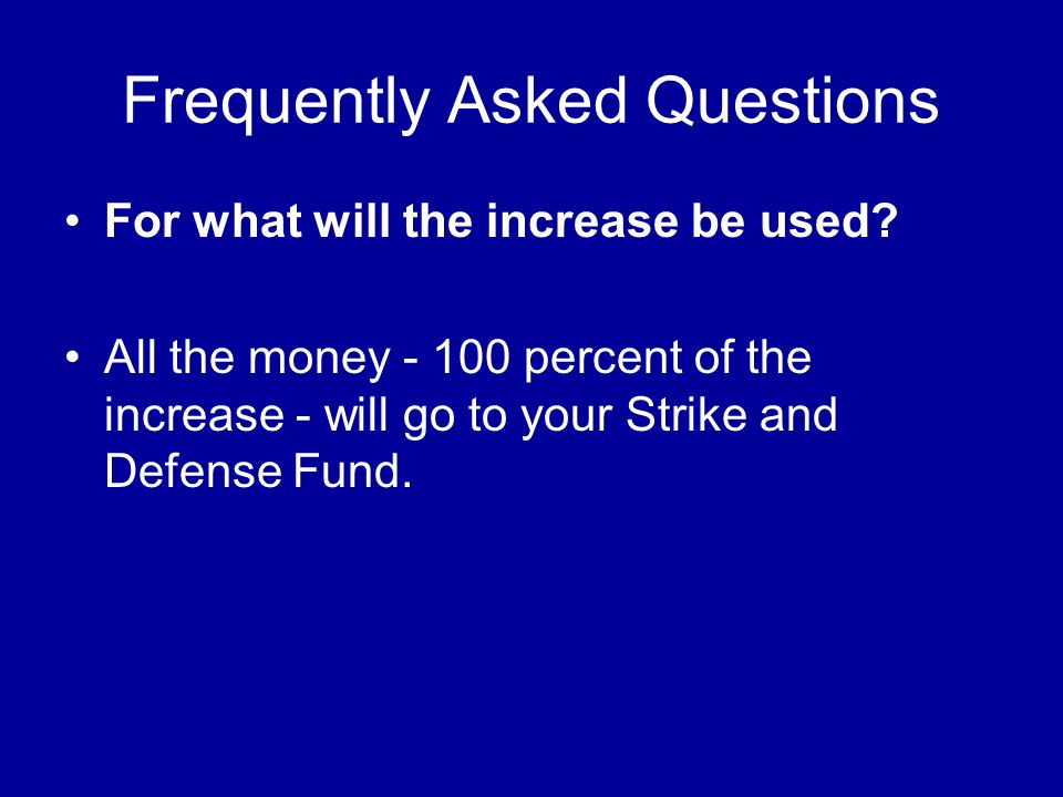 Frequently Asked Questions For what will the increase be used? All the money - 100 percent of the increase - will go to your Strike and Defense Fund.