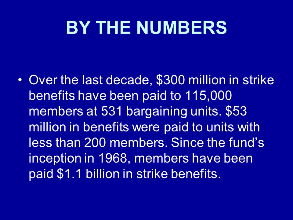 BY THE NUMBERS Over the last decade, $300 million in strike benefits have been paid to 115,000 members at 531 bargaining units. $53 million in benefit