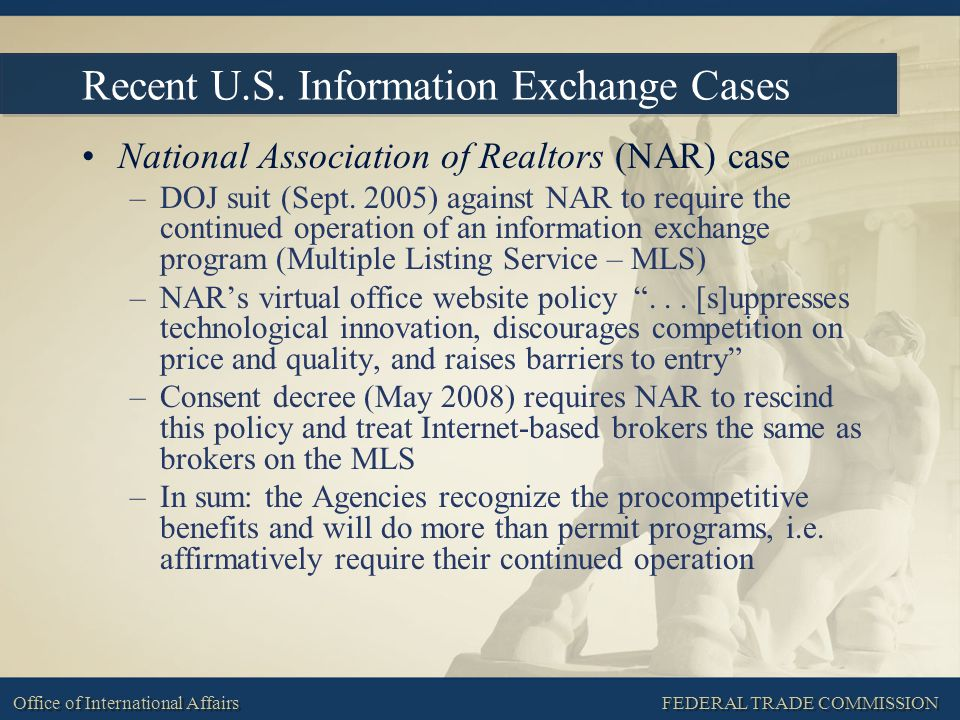 FEDERAL TRADE COMMISSION Office of International Affairs Recent U.S. Information Exchange Cases National Association of Realtors (NAR) case –DOJ suit
