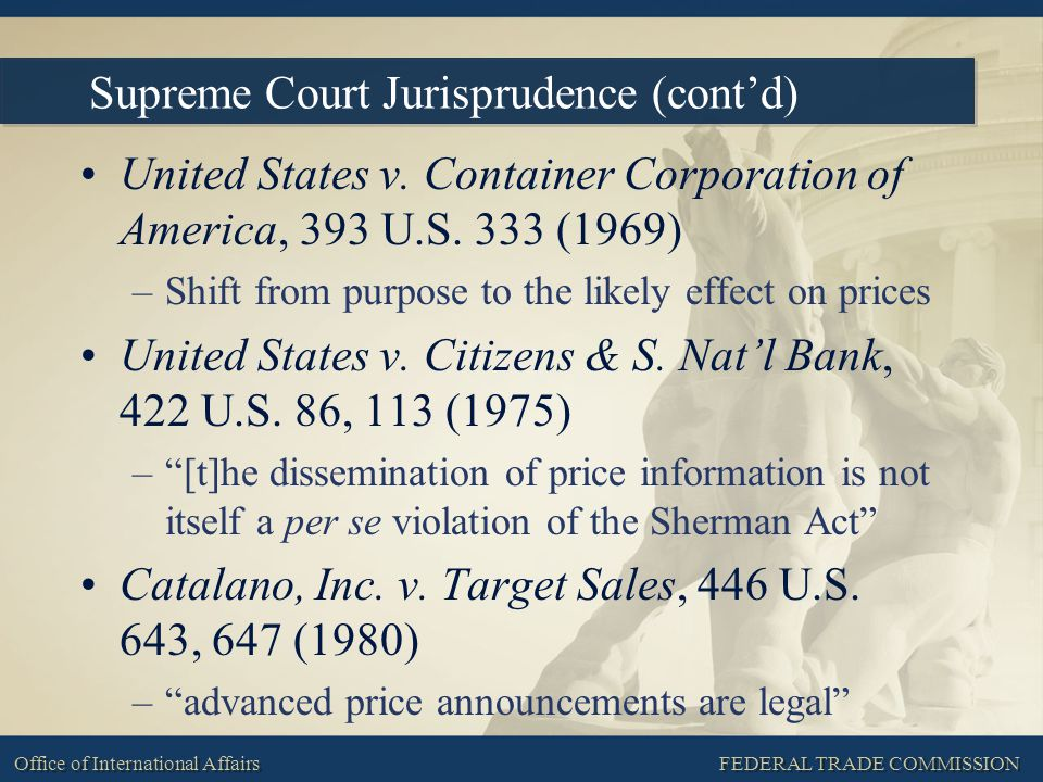 FEDERAL TRADE COMMISSION Office of International Affairs Supreme Court Jurisprudence (cont'd) United States v. Container Corporation of America, 393 U