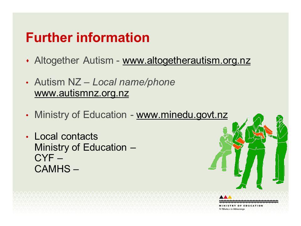  Altogether Autism - www.altogetherautism.org.nzwww.altogetherautism.org.nz Autism NZ – Local name/phone www.autismnz.org.nz www.autismnz.org.nz Ministry of Education - www.minedu.govt.nzwww.minedu.govt.nz Local contacts Ministry of Education – CYF – CAMHS – Further information