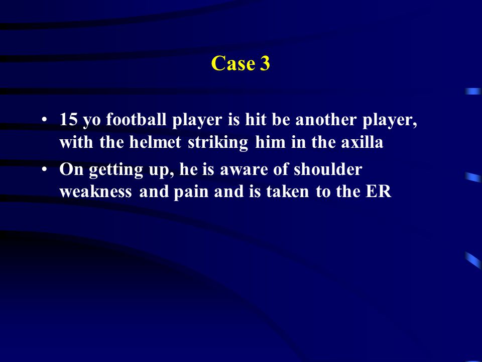 Case 3 15 yo football player is hit be another player, with the helmet striking him in the axilla On getting up, he is aware of shoulder weakness and pain and is taken to the ER