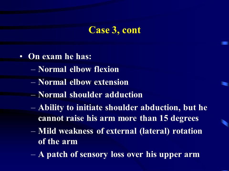 Case 3, cont On exam he has: –Normal elbow flexion –Normal elbow extension –Normal shoulder adduction –Ability to initiate shoulder abduction, but he cannot raise his arm more than 15 degrees –Mild weakness of external (lateral) rotation of the arm –A patch of sensory loss over his upper arm