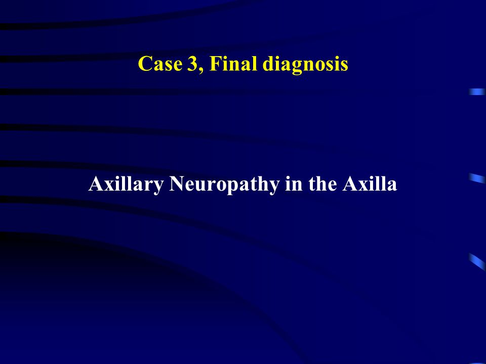 Case 3, Final diagnosis Axillary Neuropathy in the Axilla