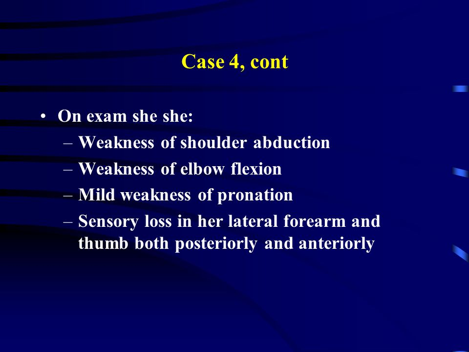 Case 4, cont On exam she she: –Weakness of shoulder abduction –Weakness of elbow flexion –Mild weakness of pronation –Sensory loss in her lateral forearm and thumb both posteriorly and anteriorly